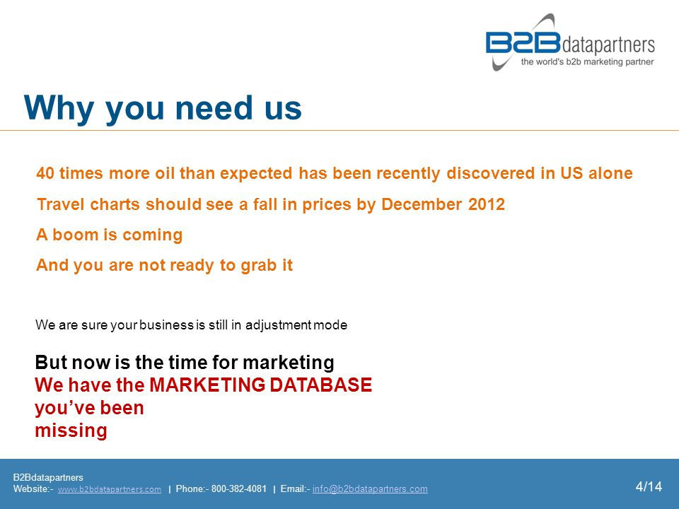 Why you need us B2Bdatapartners Website:-   | Phone: |  - 4/14 But now is the time for marketing We have the MARKETING DATABASE youve been missing We are sure your business is still in adjustment mode 40 times more oil than expected has been recently discovered in US alone Travel charts should see a fall in prices by December 2012 A boom is coming And you are not ready to grab it