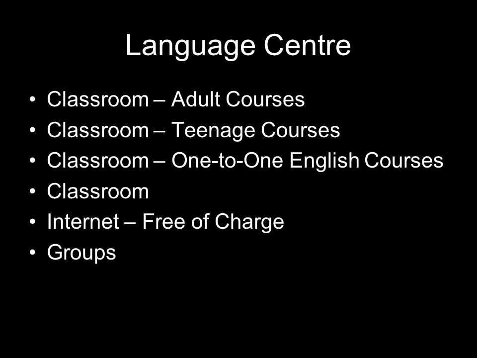 Language Centre Classroom – Adult Courses Classroom – Teenage Courses Classroom – One-to-One English Courses Classroom Internet – Free of Charge Groups