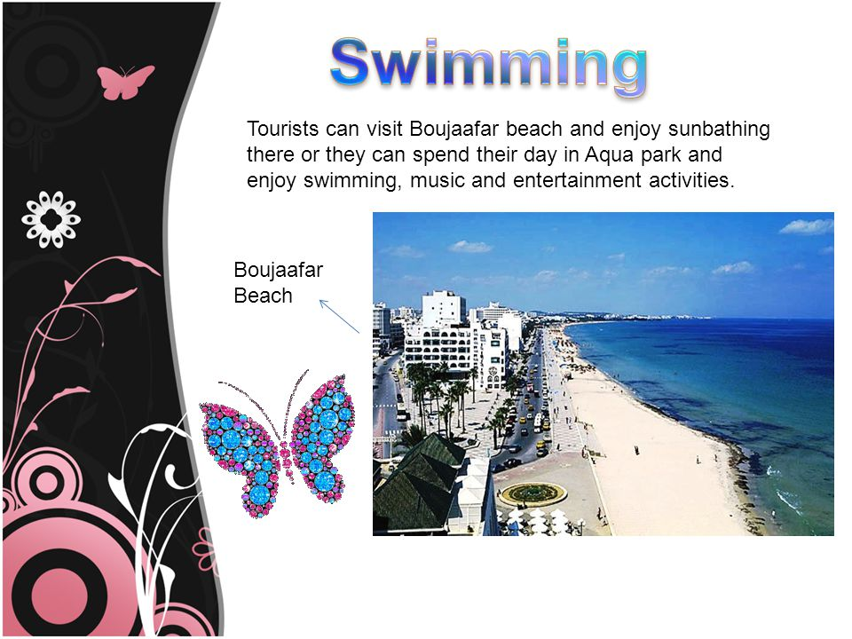 Tourists can visit Boujaafar beach and enjoy sunbathing there or they can spend their day in Aqua park and enjoy swimming, music and entertainment activities.