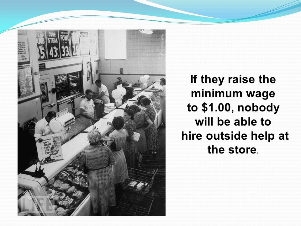 If they raise the minimum wage to $1.00, nobody will be able to hire outside help at the store.