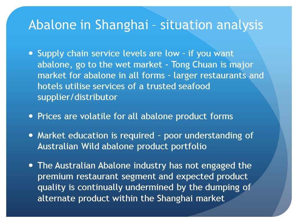 Abalone in Shanghai – situation analysis Supply chain service levels are low – if you want abalone, go to the wet market - Tong Chuan is major market for abalone in all forms – larger restaurants and hotels utilise services of a trusted seafood supplier/distributor Prices are volatile for all abalone product forms Market education is required – poor understanding of Australian Wild abalone product portfolio The Australian Abalone industry has not engaged the premium restaurant segment and expected product quality is continually undermined by the dumping of alternate product within the Shanghai market