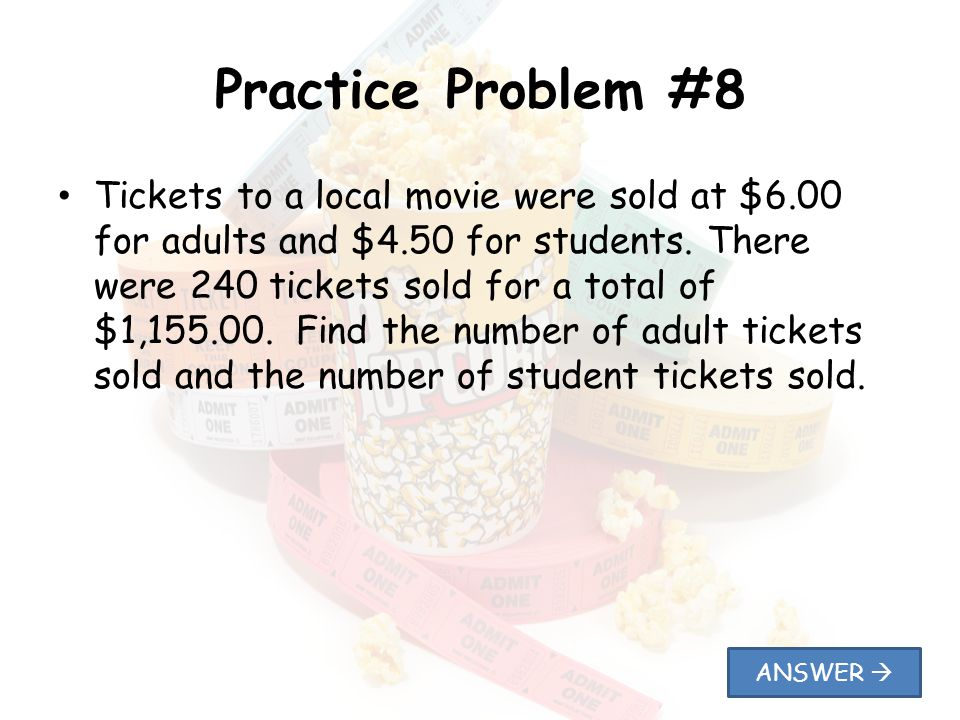 Practice Problem #8 Tickets to a local movie were sold at $6.00 for adults and $4.50 for students. There were 240 tickets sold for a total of $1,155.0