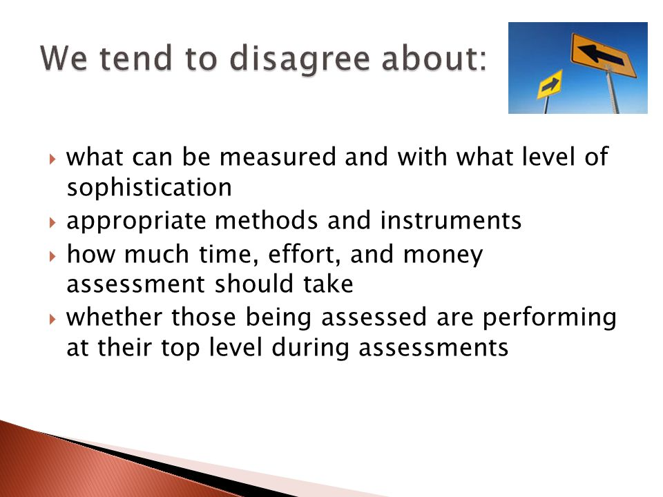 what can be measured and with what level of sophistication appropriate methods and instruments how much time, effort, and money assessment should take whether those being assessed are performing at their top level during assessments