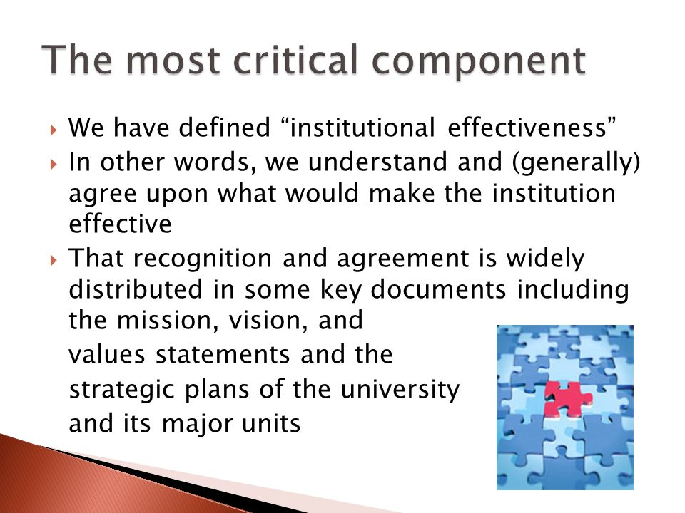 We have defined institutional effectiveness In other words, we understand and (generally) agree upon what would make the institution effective That recognition and agreement is widely distributed in some key documents including the mission, vision, and values statements and the strategic plans of the university and its major units
