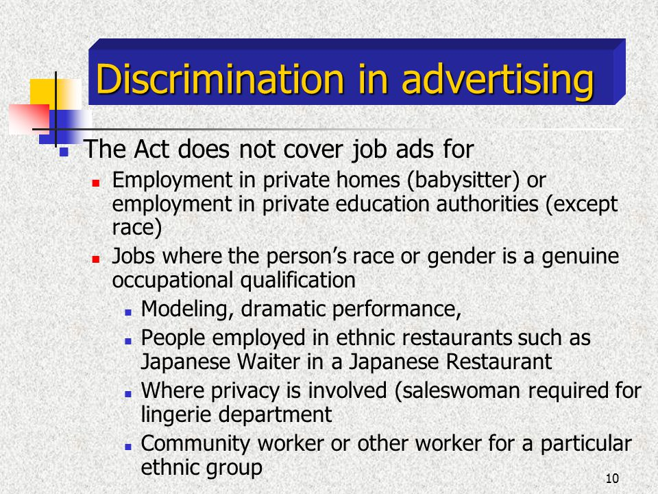 10 Discrimination in advertising The Act does not cover job ads for Employment in private homes (babysitter) or employment in private education authorities (except race) Jobs where the persons race or gender is a genuine occupational qualification Modeling, dramatic performance, People employed in ethnic restaurants such as Japanese Waiter in a Japanese Restaurant Where privacy is involved (saleswoman required for lingerie department Community worker or other worker for a particular ethnic group