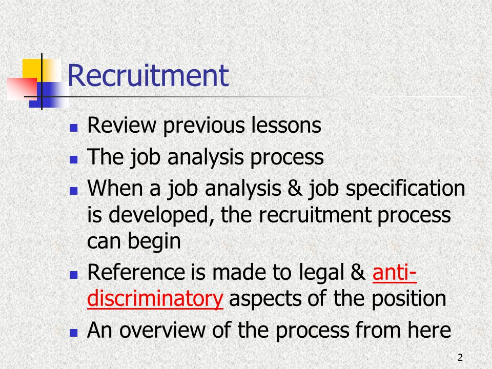 Recruitment Review previous lessons The job analysis process When a job analysis & job specification is developed, the recruitment process can begin Reference is made to legal & anti- discriminatory aspects of the positionanti- discriminatory An overview of the process from here 2