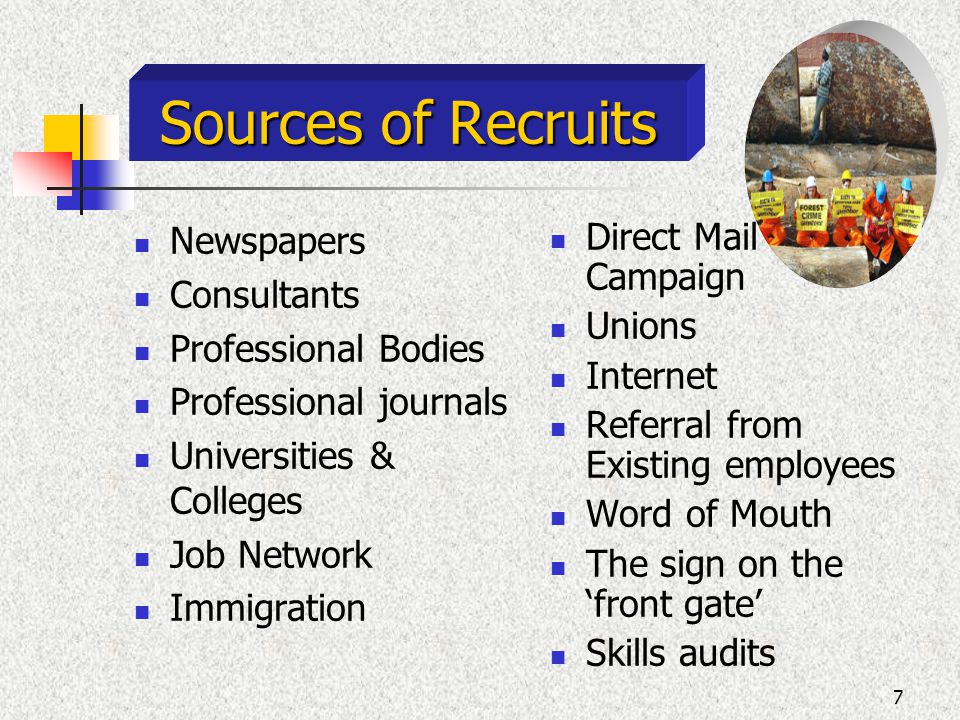 7 Sources of Recruits Newspapers Consultants Professional Bodies Professional journals Universities & Colleges Job Network Immigration Direct Mail Campaign Unions Internet Referral from Existing employees Word of Mouth The sign on the front gate Skills audits