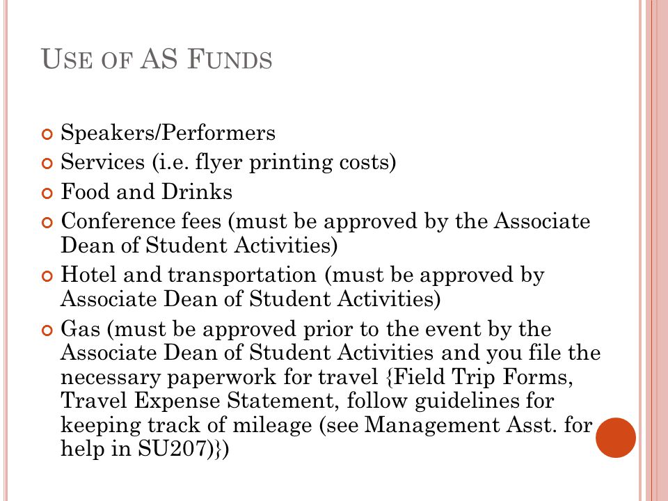 U SE OF AS F UNDS Speakers/Performers Services (i.e. flyer printing costs) Food and Drinks Conference fees (must be approved by the Associate Dean of