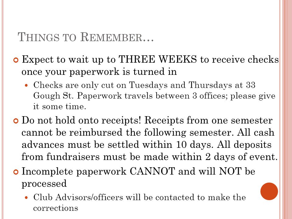 T HINGS TO R EMEMBER … Expect to wait up to THREE WEEKS to receive checks once your paperwork is turned in Checks are only cut on Tuesdays and Thursda