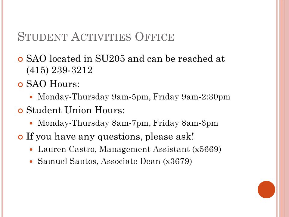 S TUDENT A CTIVITIES O FFICE SAO located in SU205 and can be reached at (415) 239-3212 SAO Hours: Monday-Thursday 9am-5pm, Friday 9am-2:30pm Student U