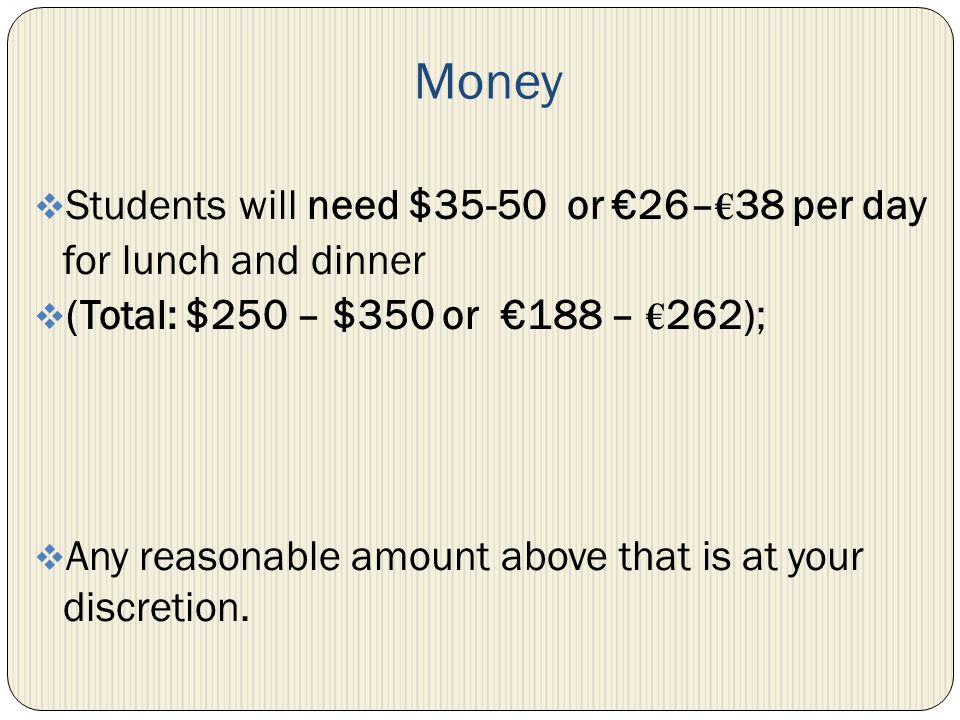 Money Students will need $35-50 or 26– 38 per day for lunch and dinner (Total: $250 – $350 or 188 – 262); Any reasonable amount above that is at your