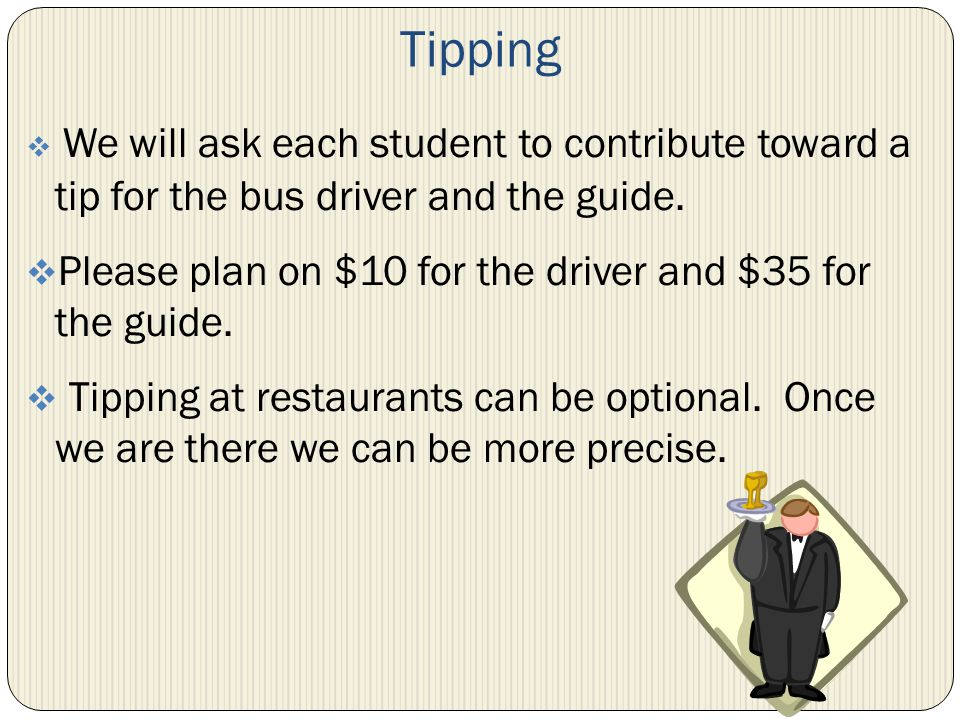 Tipping We will ask each student to contribute toward a tip for the bus driver and the guide. Please plan on $10 for the driver and $35 for the guide.