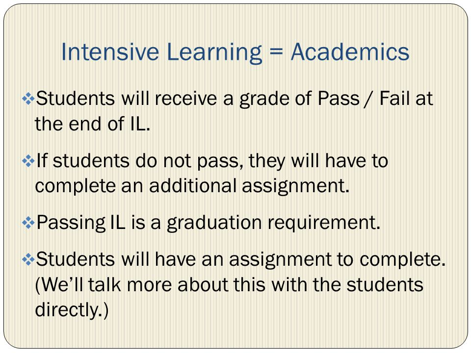 Intensive Learning = Academics Students will receive a grade of Pass / Fail at the end of IL. If students do not pass, they will have to complete an a