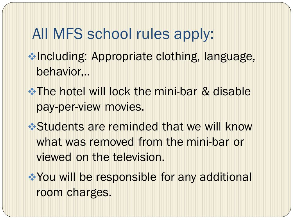 All MFS school rules apply: Including: Appropriate clothing, language, behavior,.. The hotel will lock the mini-bar & disable pay-per-view movies. Stu