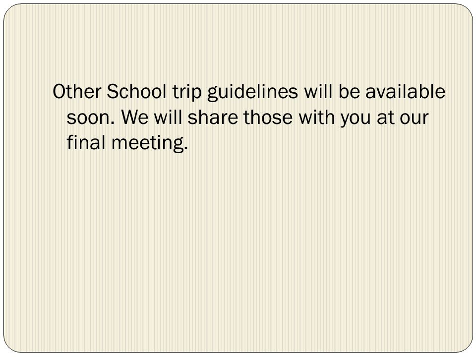 Other School trip guidelines will be available soon. We will share those with you at our final meeting.
