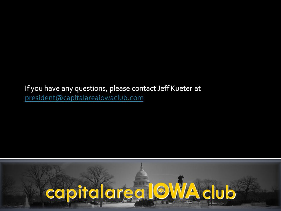 If you have any questions, please contact Jeff Kueter at president@capitalareaiowaclub.com president@capitalareaiowaclub.com