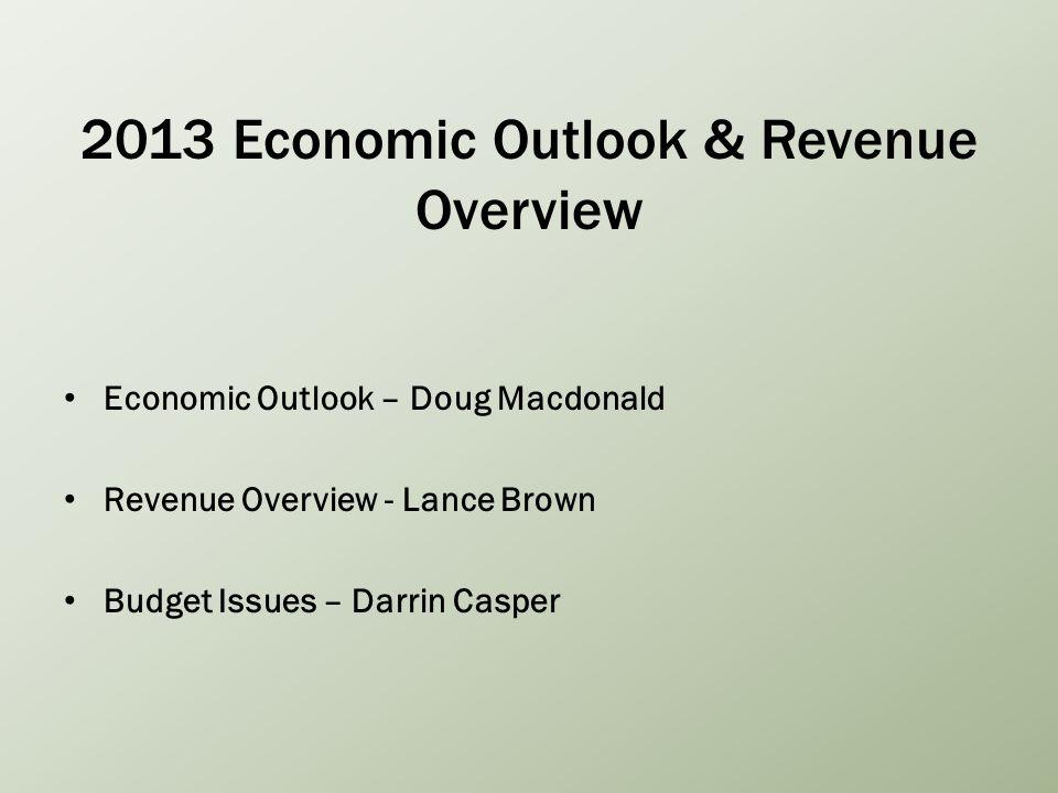 2013 Economic Outlook & Revenue Overview Economic Outlook – Doug Macdonald Revenue Overview - Lance Brown Budget Issues – Darrin Casper