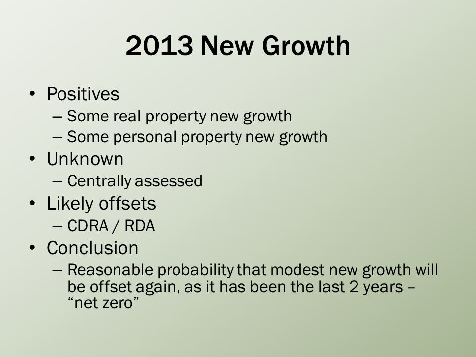 2013 New Growth Positives – Some real property new growth – Some personal property new growth Unknown – Centrally assessed Likely offsets – CDRA / RDA Conclusion – Reasonable probability that modest new growth will be offset again, as it has been the last 2 years – net zero