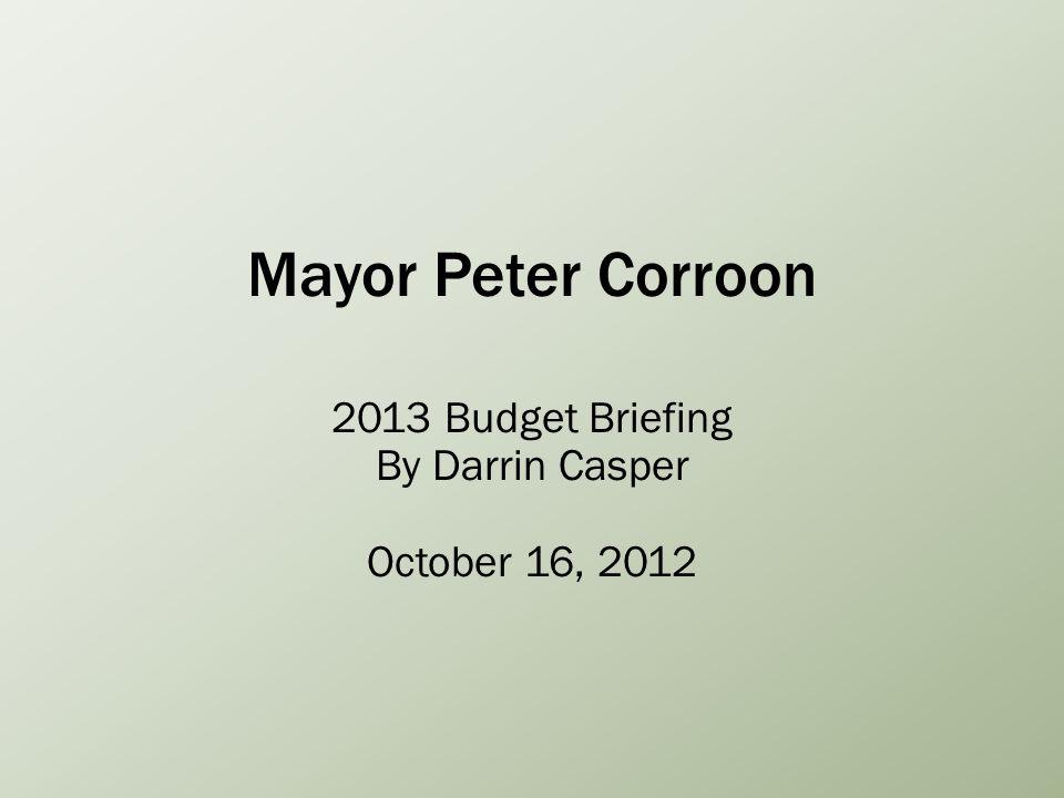 Mayor Peter Corroon 2013 Budget Briefing By Darrin Casper October 16, 2012