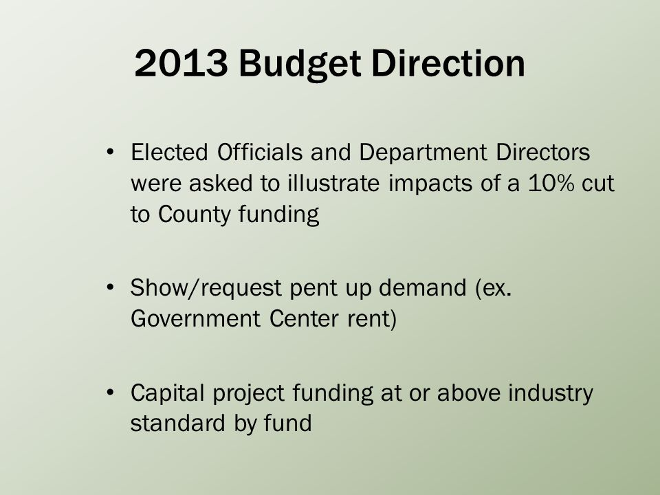 2013 Budget Direction Elected Officials and Department Directors were asked to illustrate impacts of a 10% cut to County funding Show/request pent up demand (ex.