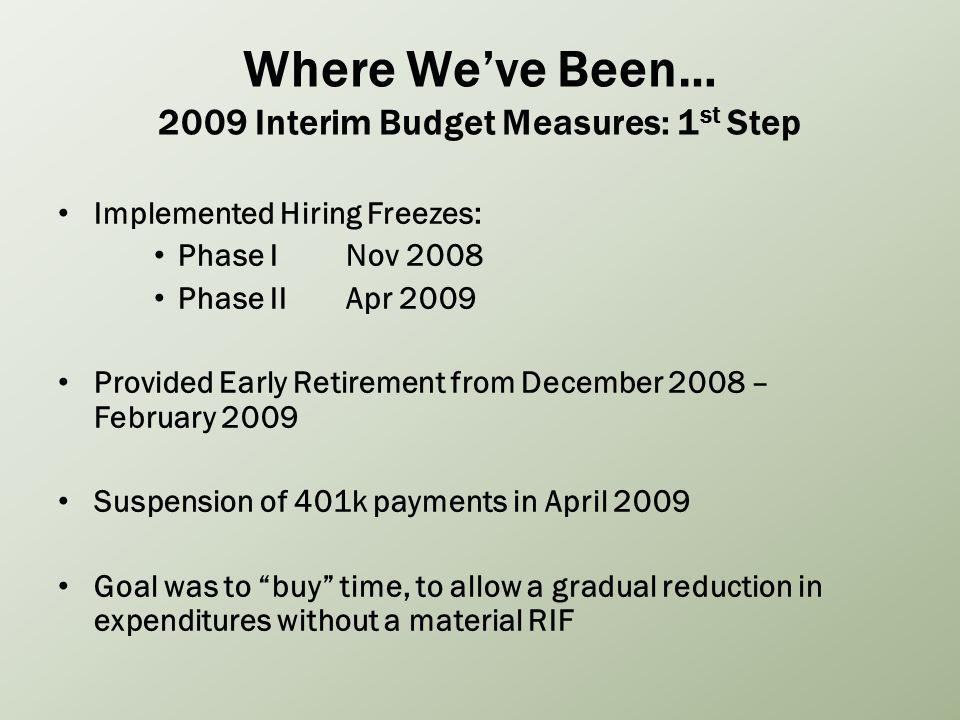 Where Weve Been… 2009 Interim Budget Measures: 1 st Step Implemented Hiring Freezes: Phase INov 2008 Phase IIApr 2009 Provided Early Retirement from December 2008 – February 2009 Suspension of 401k payments in April 2009 Goal was to buy time, to allow a gradual reduction in expenditures without a material RIF