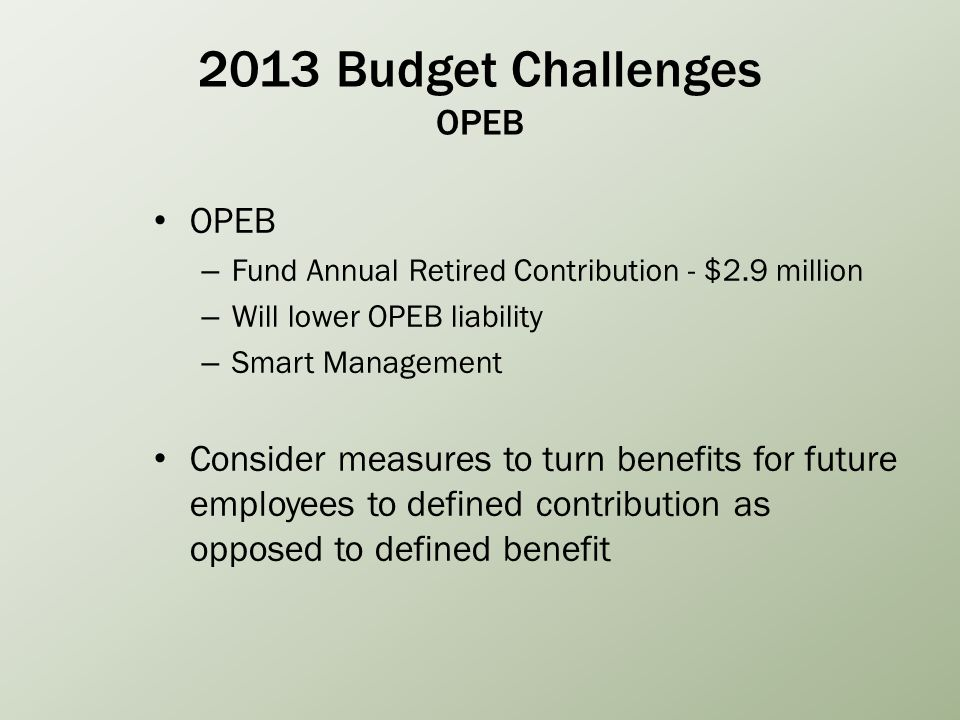 2013 Budget Challenges OPEB OPEB – Fund Annual Retired Contribution - $2.9 million – Will lower OPEB liability – Smart Management Consider measures to turn benefits for future employees to defined contribution as opposed to defined benefit