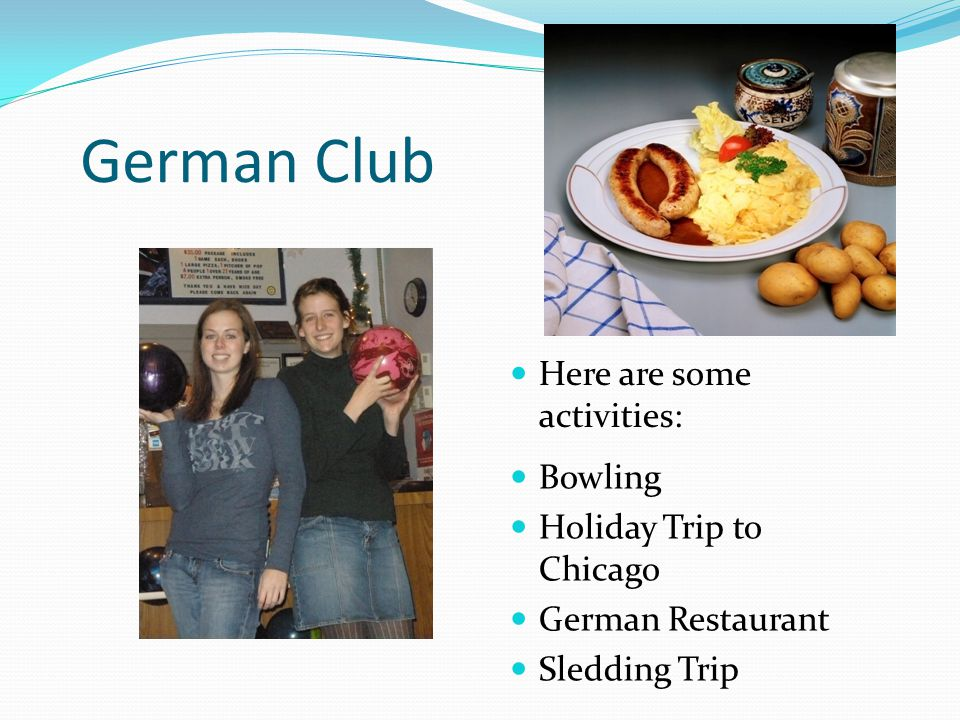 German Club Here are some activities: Bowling Holiday Trip to Chicago German Restaurant Sledding Trip