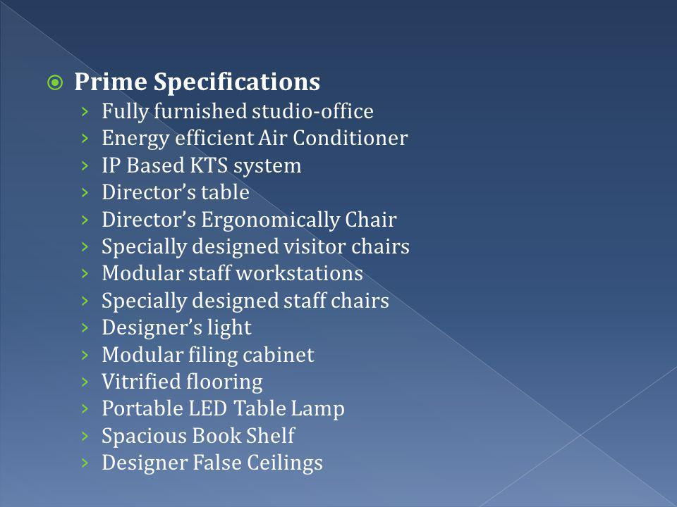 Prime Specifications Fully furnished studio-office Energy efficient Air Conditioner IP Based KTS system Directors table Directors Ergonomically Chair Specially designed visitor chairs Modular staff workstations Specially designed staff chairs Designers light Modular filing cabinet Vitrified flooring Portable LED Table Lamp Spacious Book Shelf Designer False Ceilings
