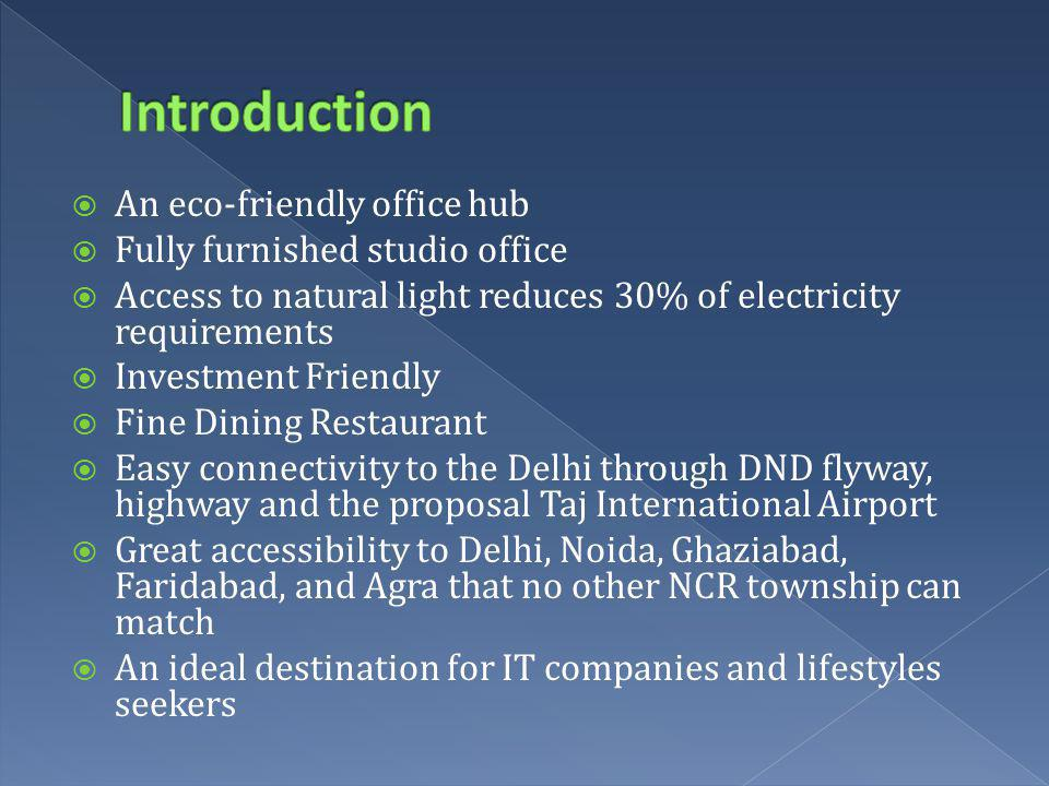 An eco-friendly office hub Fully furnished studio office Access to natural light reduces 30% of electricity requirements Investment Friendly Fine Dining Restaurant Easy connectivity to the Delhi through DND flyway, highway and the proposal Taj International Airport Great accessibility to Delhi, Noida, Ghaziabad, Faridabad, and Agra that no other NCR township can match An ideal destination for IT companies and lifestyles seekers