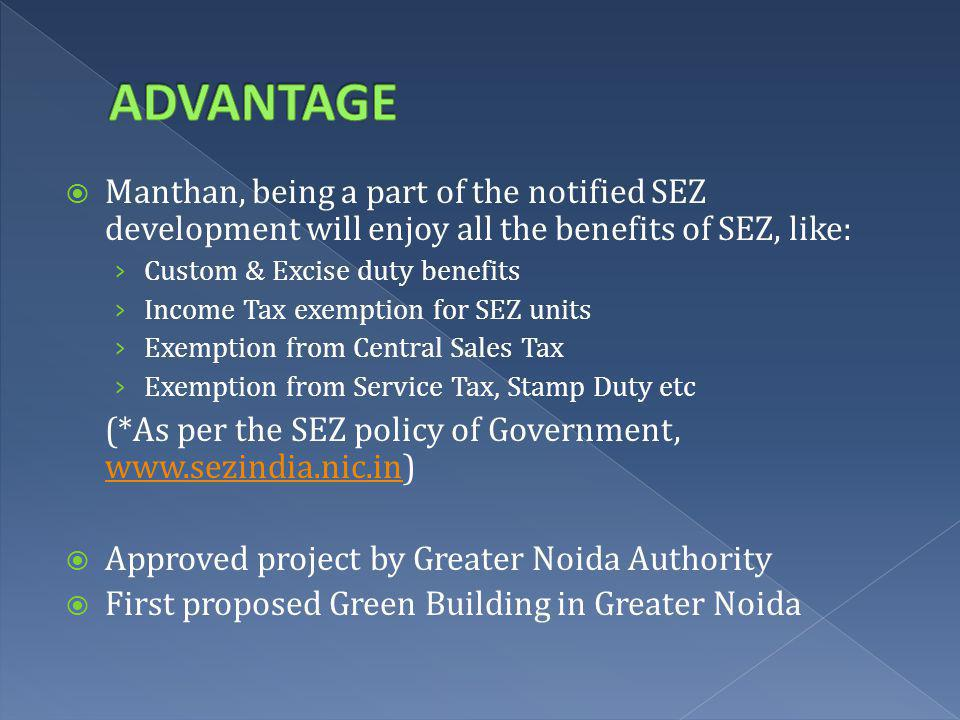 Manthan, being a part of the notified SEZ development will enjoy all the benefits of SEZ, like: Custom & Excise duty benefits Income Tax exemption for SEZ units Exemption from Central Sales Tax Exemption from Service Tax, Stamp Duty etc (*As per the SEZ policy of Government, www.sezindia.nic.in) www.sezindia.nic.in Approved project by Greater Noida Authority First proposed Green Building in Greater Noida