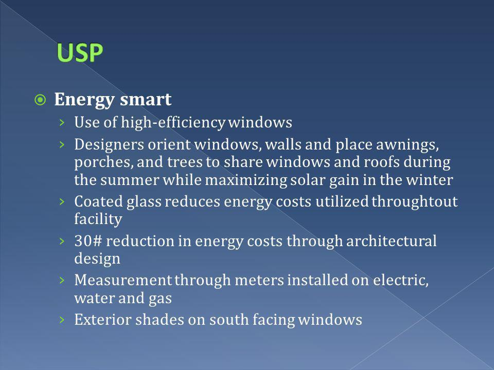 Energy smart Use of high-efficiency windows Designers orient windows, walls and place awnings, porches, and trees to share windows and roofs during the summer while maximizing solar gain in the winter Coated glass reduces energy costs utilized throughtout facility 30# reduction in energy costs through architectural design Measurement through meters installed on electric, water and gas Exterior shades on south facing windows