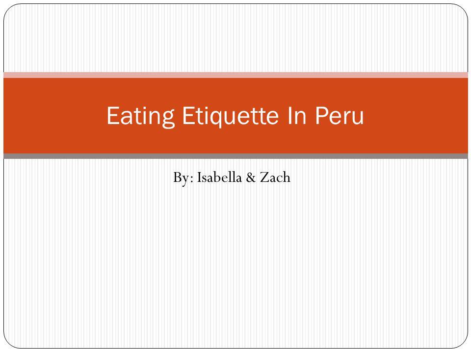 By: Isabella & Zach Eating Etiquette In Peru