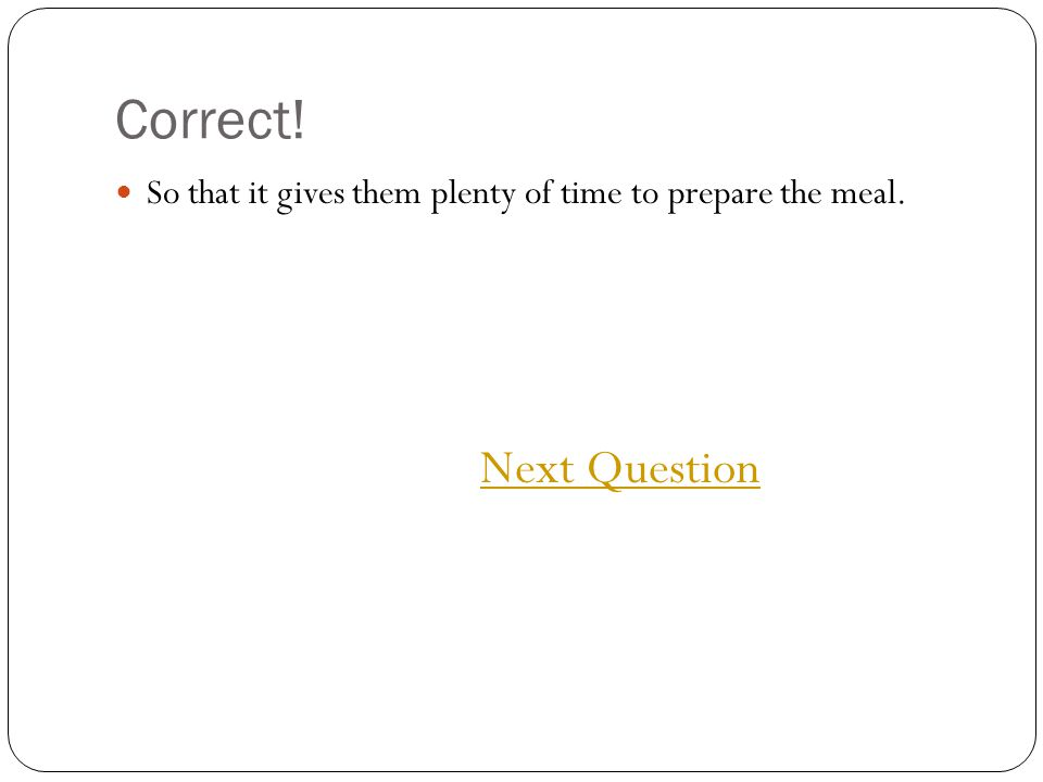 Correct! So that it gives them plenty of time to prepare the meal. Next Question