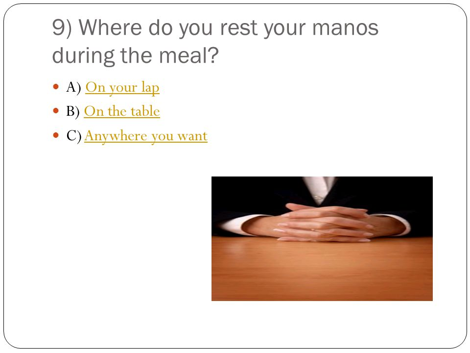 9) Where do you rest your manos during the meal.