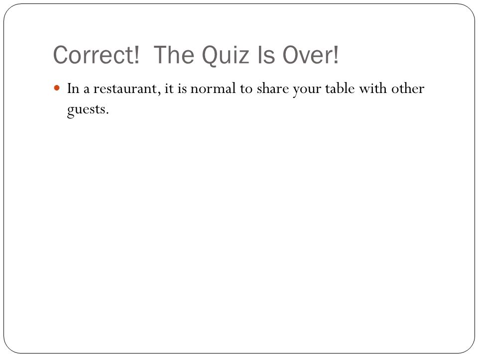 Correct! The Quiz Is Over! In a restaurant, it is normal to share your table with other guests.