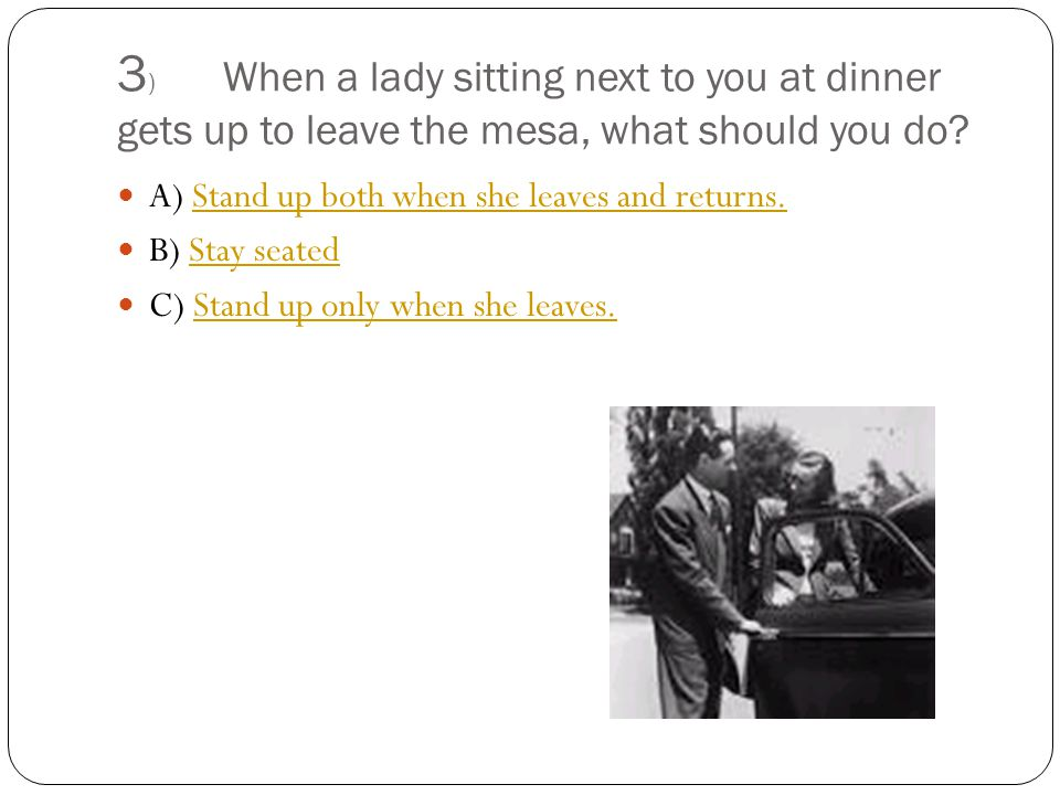 3 ) When a lady sitting next to you at dinner gets up to leave the mesa, what should you do.