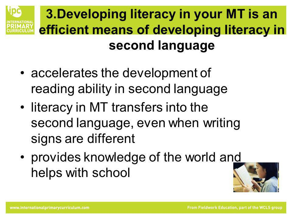 3.Developing literacy in your MT is an efficient means of developing literacy in second language accelerates the development of reading ability in second language literacy in MT transfers into the second language, even when writing signs are different provides knowledge of the world and helps with school