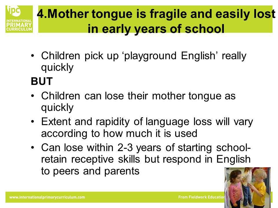 4.Mother tongue is fragile and easily lost in early years of school Children pick up playground English really quickly BUT Children can lose their mother tongue as quickly Extent and rapidity of language loss will vary according to how much it is used Can lose within 2-3 years of starting school- retain receptive skills but respond in English to peers and parents