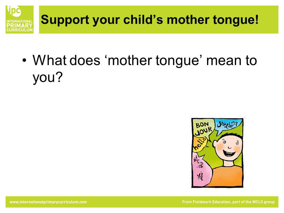 Support your childs mother tongue! What does mother tongue mean to you?