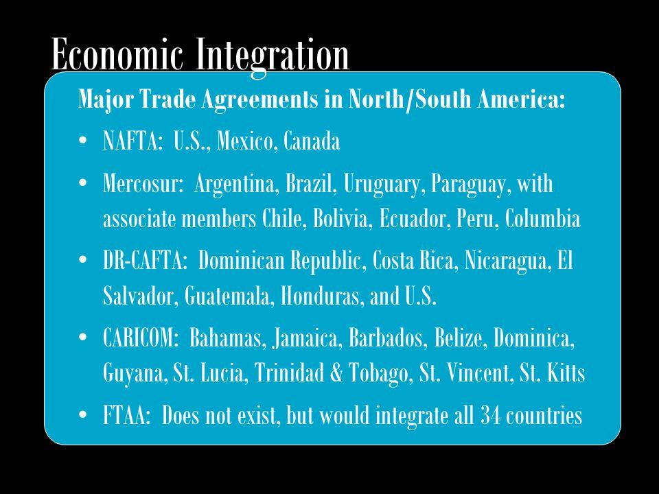 Major Trade Agreements in North/South America: NAFTA: U.S., Mexico, Canada Mercosur: Argentina, Brazil, Uruguary, Paraguay, with associate members Chile, Bolivia, Ecuador, Peru, Columbia DR-CAFTA: Dominican Republic, Costa Rica, Nicaragua, El Salvador, Guatemala, Honduras, and U.S.