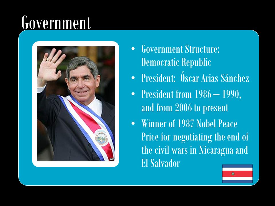 Government Structure: Democratic Republic President: Óscar Arias Sánchez President from 1986 – 1990, and from 2006 to present Winner of 1987 Nobel Pea