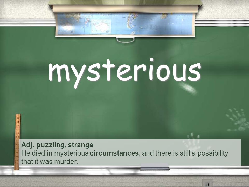 Adj. puzzling, strange He died in mysterious circumstances, and there is still a possibility that it was murder. mysterious