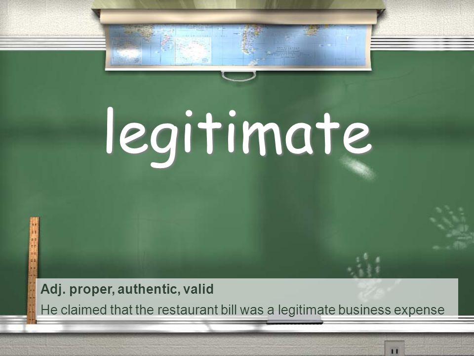 Adj. proper, authentic, valid He claimed that the restaurant bill was a legitimate business expense legitimate