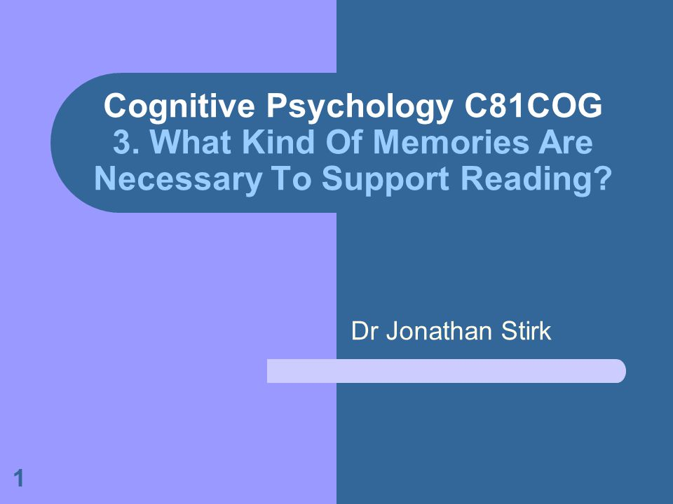 1 Cognitive Psychology C81COG 3. What Kind Of Memories Are Necessary To Support Reading? Dr Jonathan Stirk