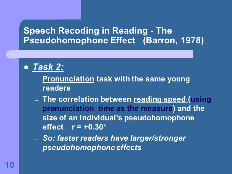 10 Speech Recoding in Reading - The Pseudohomophone Effect (Barron, 1978) Task 2: – Pronunciation task with the same young readers – The correlation between reading speed (using pronunciation time as the measure) and the size of an individual s pseudohomophone effect r = +0.30* – So: faster readers have larger/stronger pseudohomophone effects