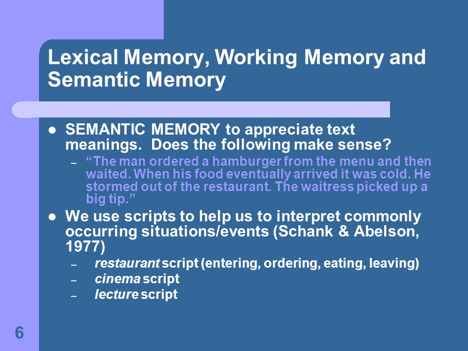 6 Lexical Memory, Working Memory and Semantic Memory SEMANTIC MEMORY to appreciate text meanings. Does the following make sense? – The man ordered a h