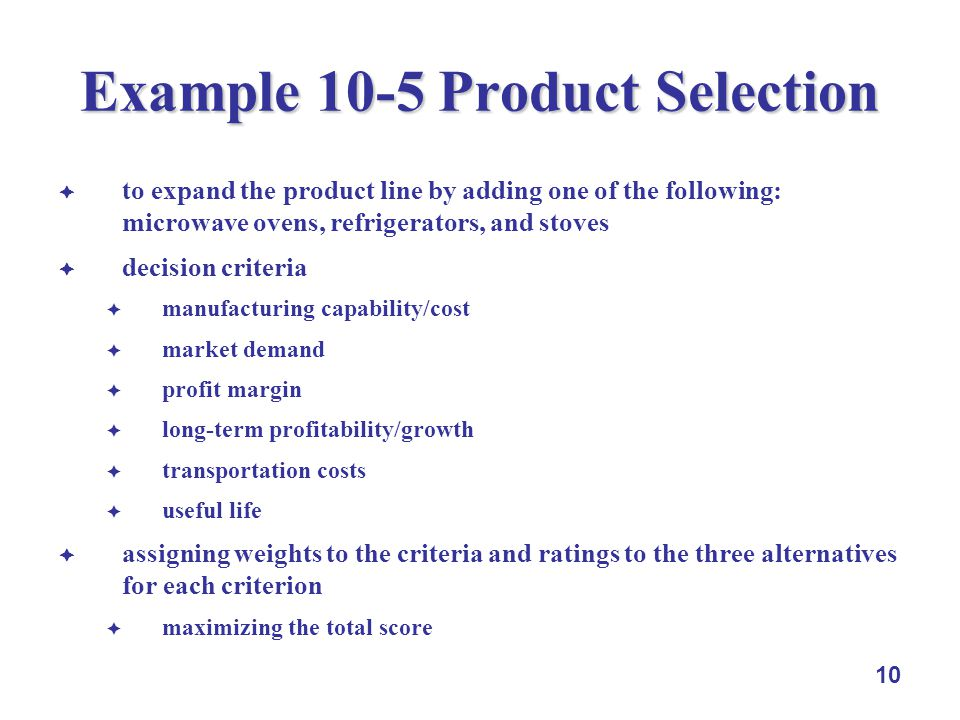 10 Example 10-5 Product Selection to expand the product line by adding one of the following: microwave ovens, refrigerators, and stoves decision criteria manufacturing capability/cost market demand profit margin long-term profitability/growth transportation costs useful life assigning weights to the criteria and ratings to the three alternatives for each criterion maximizing the total score