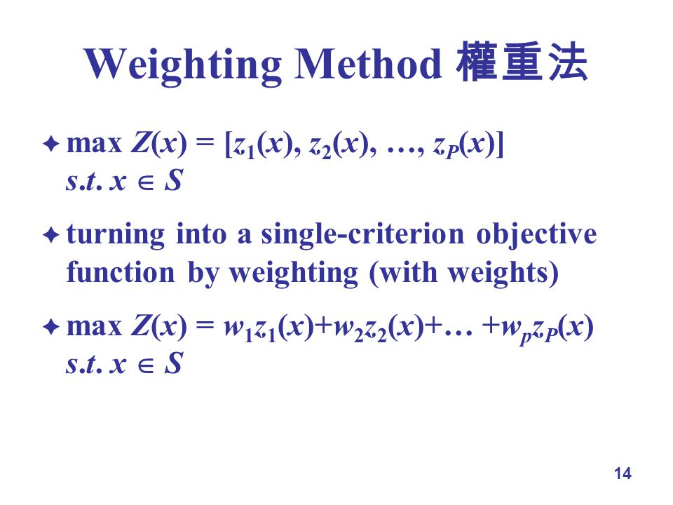 14 Weighting Method max Z(x) = [z 1 (x), z 2 (x), …, z P (x)] s.t.