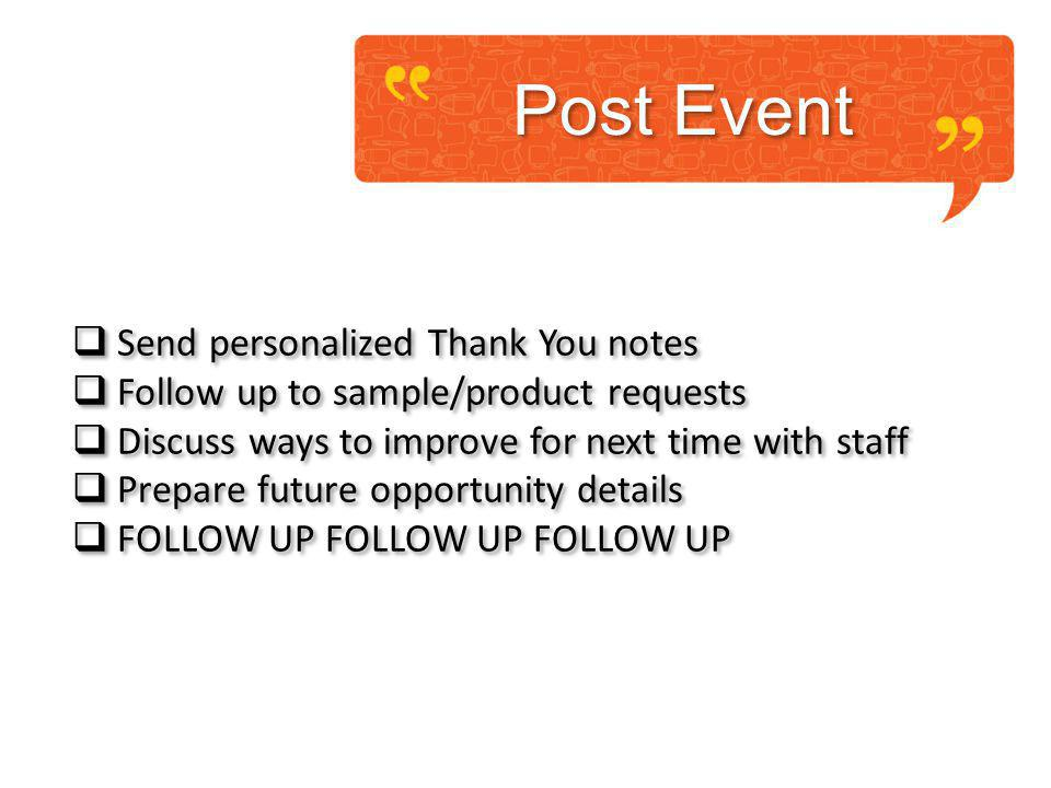 Post Event Send personalized Thank You notes Follow up to sample/product requests Discuss ways to improve for next time with staff Prepare future opportunity details FOLLOW UP FOLLOW UP FOLLOW UP Send personalized Thank You notes Follow up to sample/product requests Discuss ways to improve for next time with staff Prepare future opportunity details FOLLOW UP FOLLOW UP FOLLOW UP