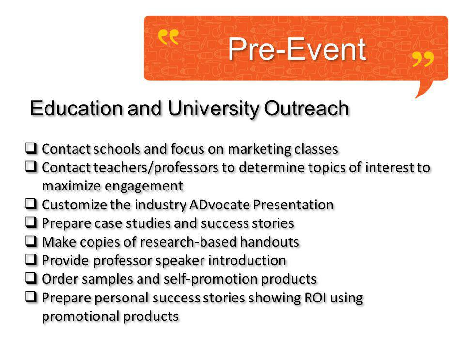 Pre-Event Education and University Outreach Contact schools and focus on marketing classes Contact teachers/professors to determine topics of interest to maximize engagement Customize the industry ADvocate Presentation Prepare case studies and success stories Make copies of research-based handouts Provide professor speaker introduction Order samples and self-promotion products Prepare personal success stories showing ROI using promotional products Education and University Outreach Contact schools and focus on marketing classes Contact teachers/professors to determine topics of interest to maximize engagement Customize the industry ADvocate Presentation Prepare case studies and success stories Make copies of research-based handouts Provide professor speaker introduction Order samples and self-promotion products Prepare personal success stories showing ROI using promotional products